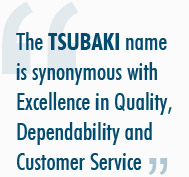 The TSUBAKI name is synonymous with Excellence in Quality, Dependability and Customer Service